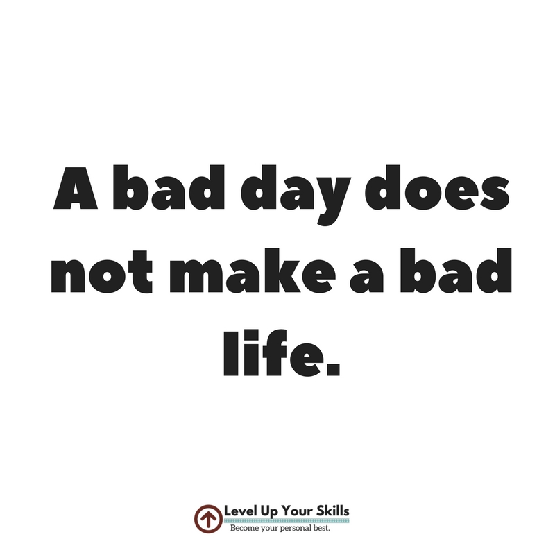 So You Had a Bad Day - It's Not a Bad Life!