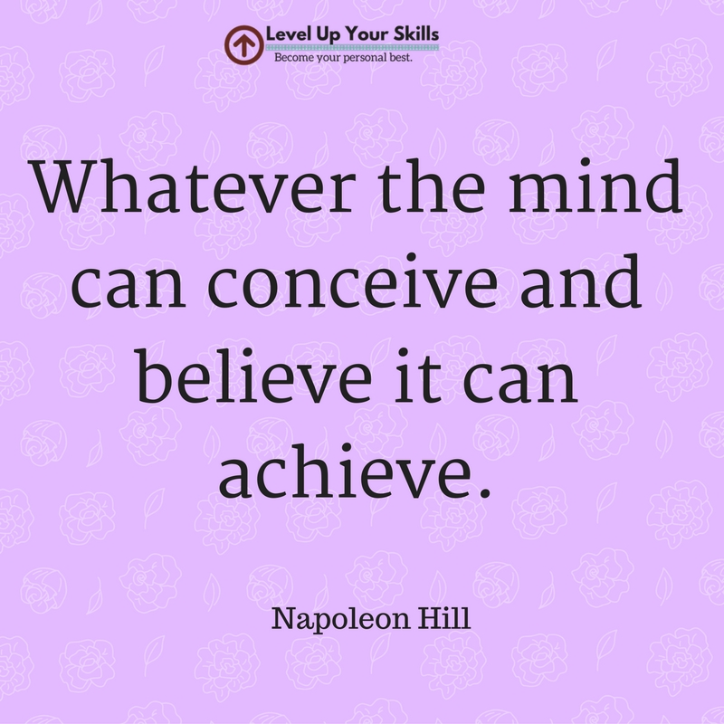 Whatever the Mind Can Conceive and Believe It Can Achieve