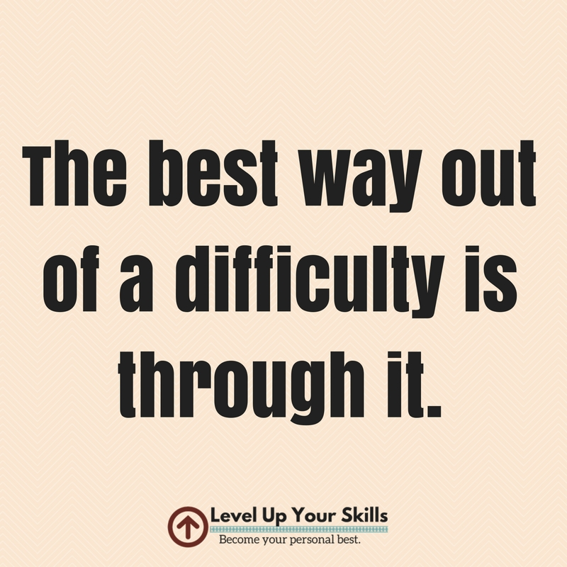 The Best Way out of a Difficulty Is Through It Quote