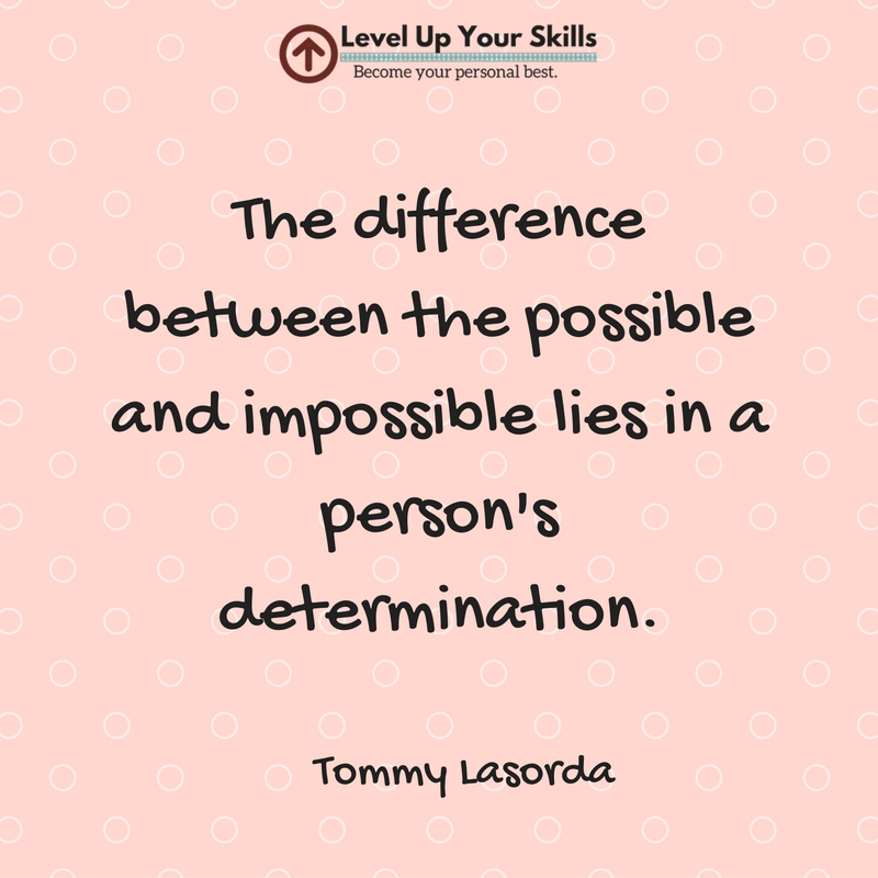 The Difference Between the Possible and the Impossible Lies in a Person's Determination
